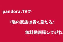 【隣の家族は青く見える】pandoraで無料動画が見れるかイロイロ探してみた