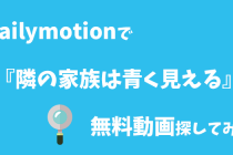 【隣の家族は青く見える】dailymotionで無料動画が見れるかイロイロ探してみた
