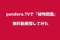 映画【植物図鑑 】pandoraで無料動画が見れるかイロイロ探してみた