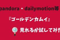 アニメ『ゴールデンカムイ』dailymotionとかpandoraでも見れるのか試してみた