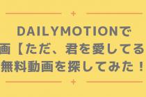 Dailymotionで映画【ただ、君を愛してる】の無料動画を探してみた